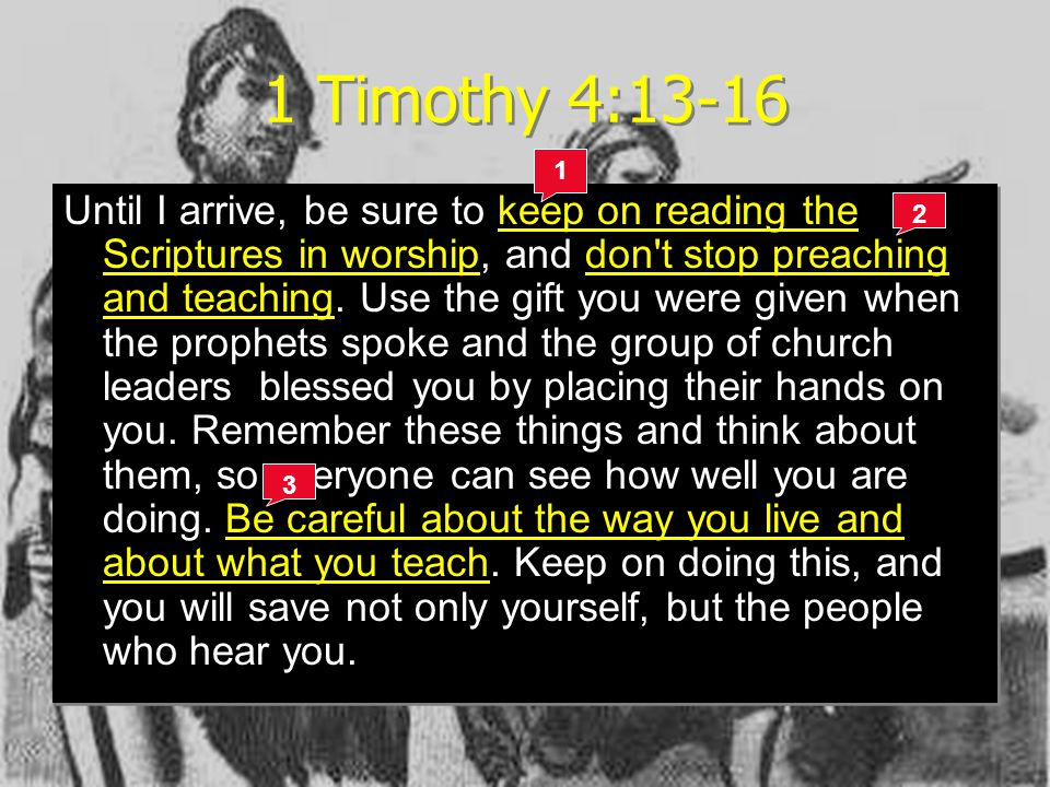 1 Timothy 4:13-16 The Code for Life Until I arrive, be sure to keep on reading the Scriptures in worship, and don t stop preaching and teaching.