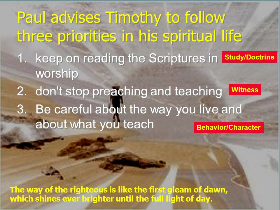 Paul advises Timothy to follow three priorities in his spiritual life 1.keep on reading the Scriptures in worship 2.don't stop preaching and teaching