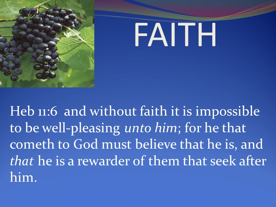 Heb 11:6 and without faith it is impossible to be well-pleasing unto him; for he that cometh to God must believe that he is, and that he is a rewarder of them that seek after him.