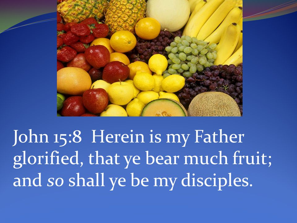 John 15:8 Herein is my Father glorified, that ye bear much fruit; and so shall ye be my disciples.