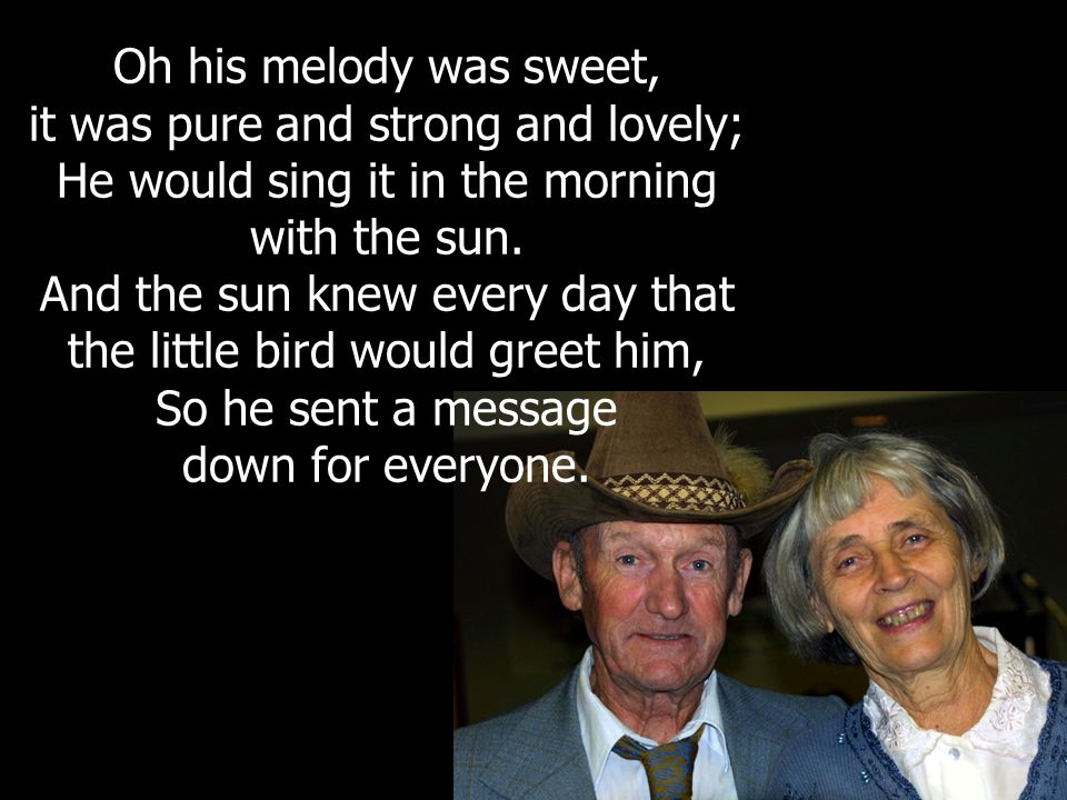 Oh his melody was sweet, it was pure and strong and lovely; He would sing it in the morning with the sun.