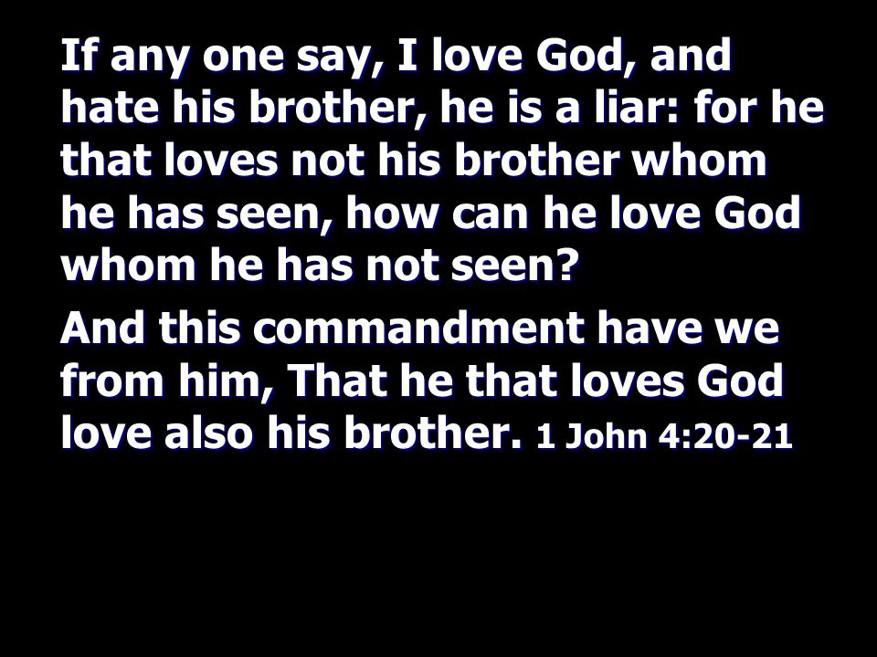If any one say, I love God, and hate his brother, he is a liar: for he that loves not his brother whom he has seen, how can he love God whom he has not seen.