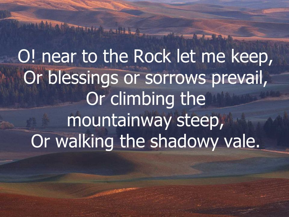 O! near to the Rock let me keep, Or blessings or sorrows prevail, Or climbing the mountainway steep, Or walking the shadowy vale.