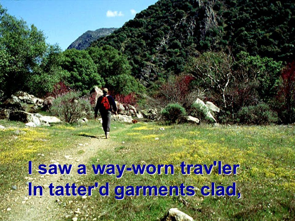 I saw a way-worn trav ler In tatter d garments clad,