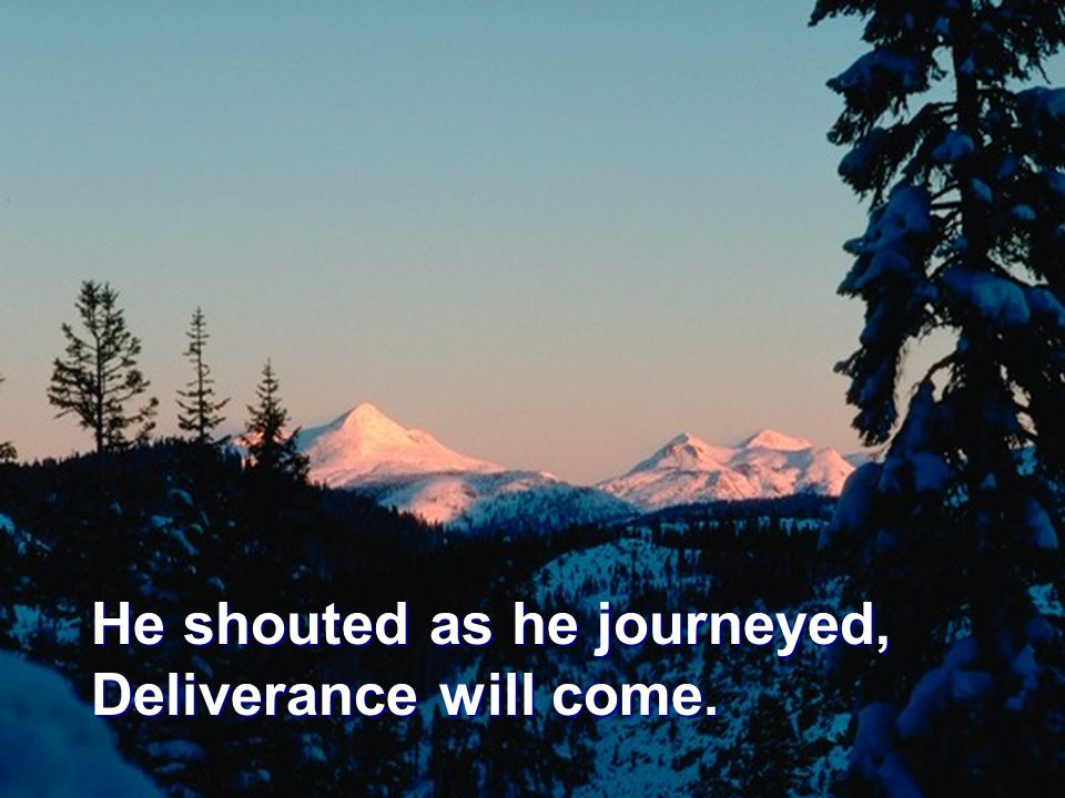 He shouted as he journeyed, Deliverance will come.