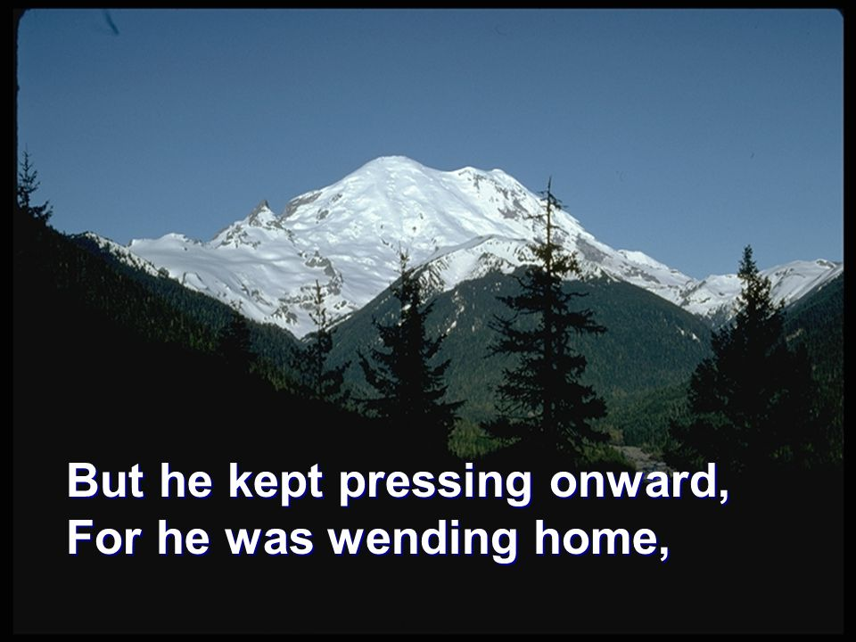 But he kept pressing onward, For he was wending home,
