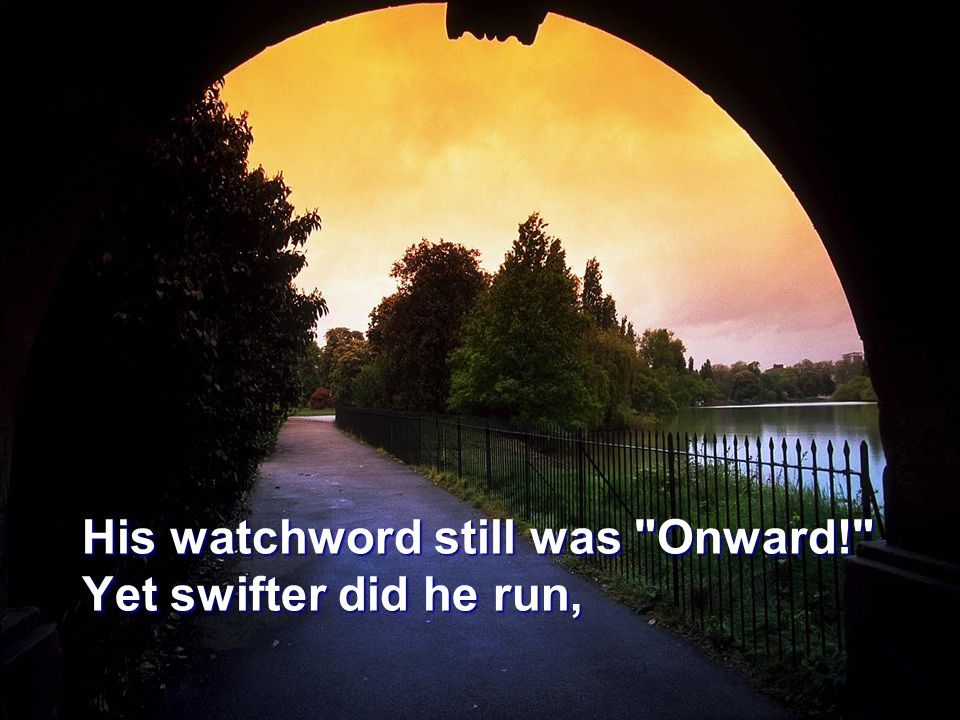 His watchword still was Onward! Yet swifter did he run,