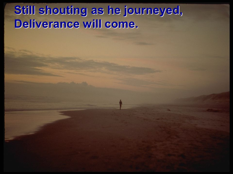 Still shouting as he journeyed, Deliverance will come.