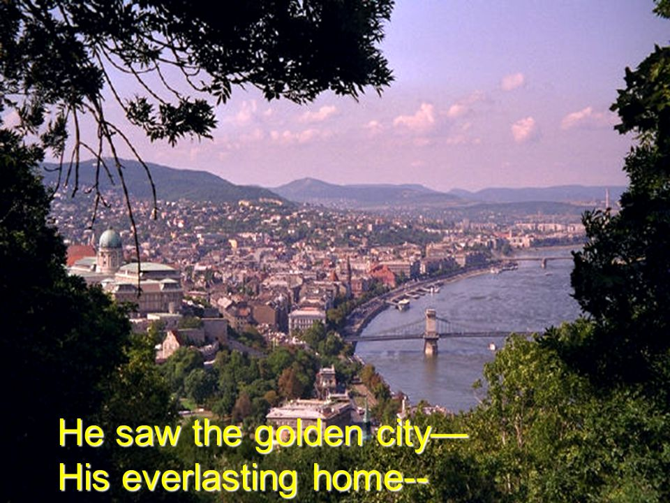 He saw the golden city— His everlasting home--
