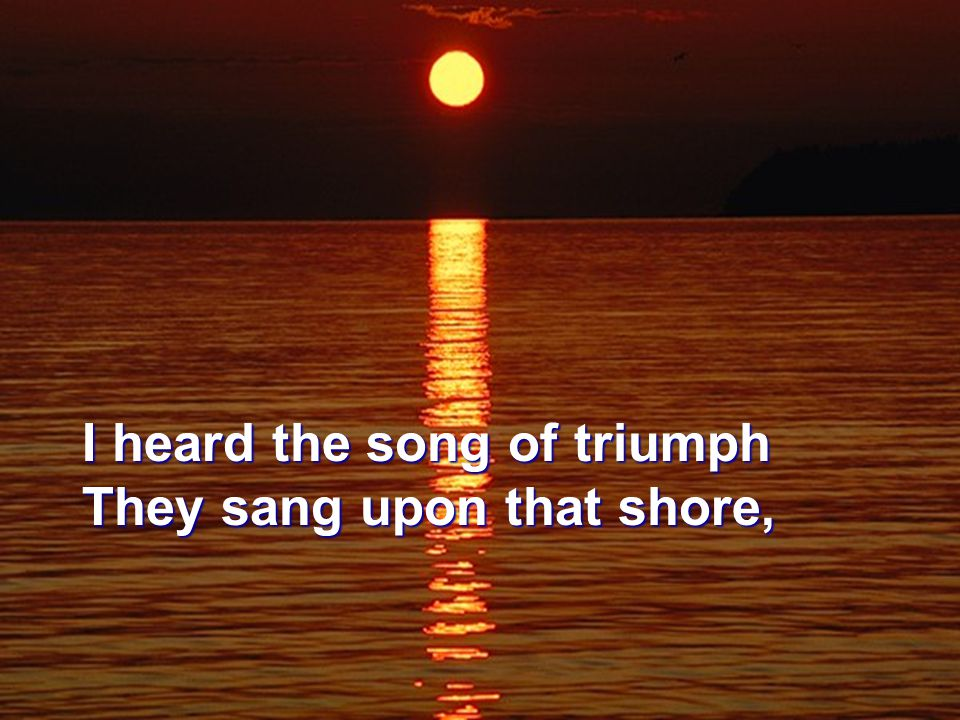 I heard the song of triumph They sang upon that shore,
