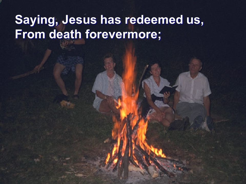 Saying, Jesus has redeemed us, From death forevermore;