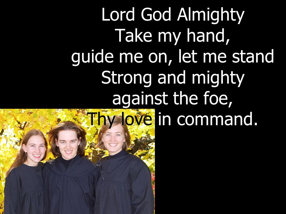 Lord God Almighty Take my hand, guide me on, let me stand Strong and mighty against the foe, Thy love in command.