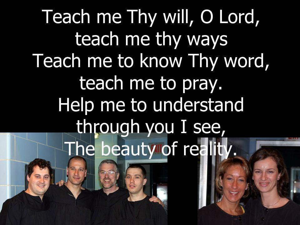 Teach me Thy will, O Lord, teach me thy ways Teach me to know Thy word, teach me to pray.
