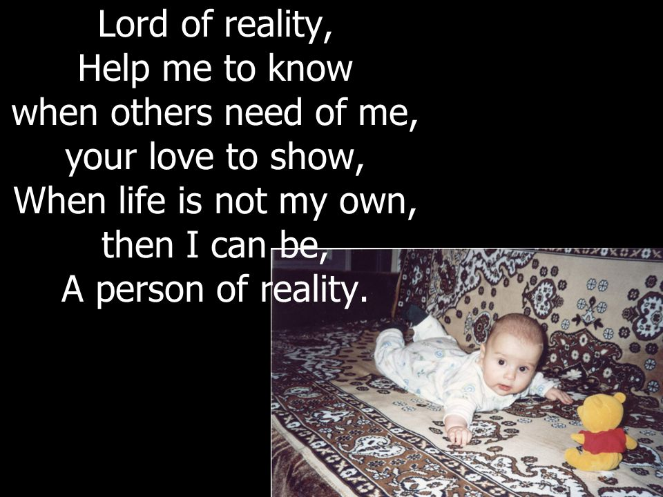 Lord of reality, Help me to know when others need of me, your love to show, When life is not my own, then I can be, A person of reality.