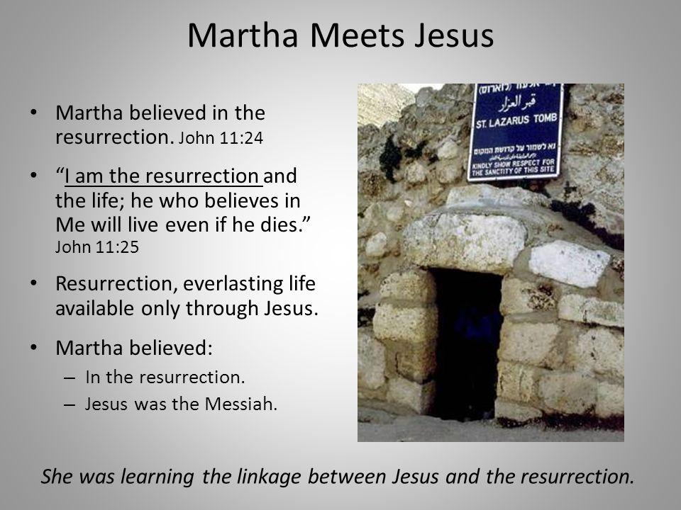 Martha Meets Jesus Martha believed in the resurrection.