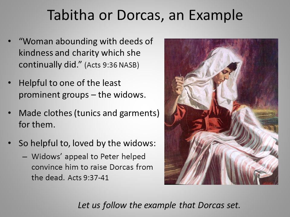 Tabitha or Dorcas, an Example Woman abounding with deeds of kindness and charity which she continually did. (Acts 9:36 NASB) Helpful to one of the least prominent groups – the widows.