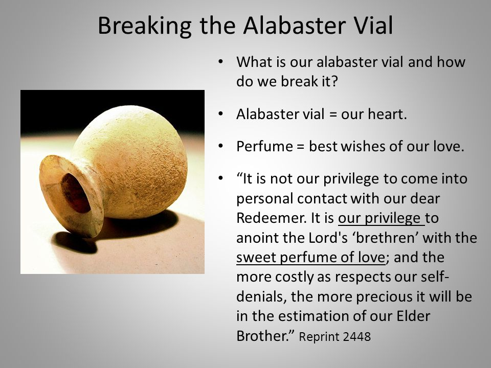 Breaking the Alabaster Vial What is our alabaster vial and how do we break it.