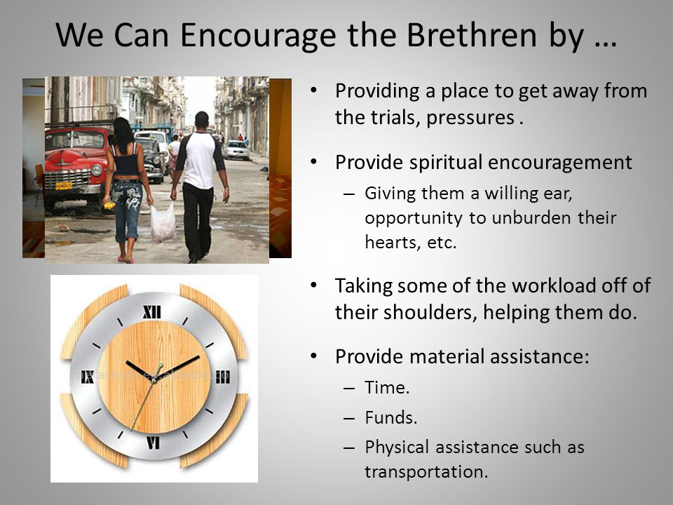 We Can Encourage the Brethren by … Providing a place to get away from the trials, pressures.