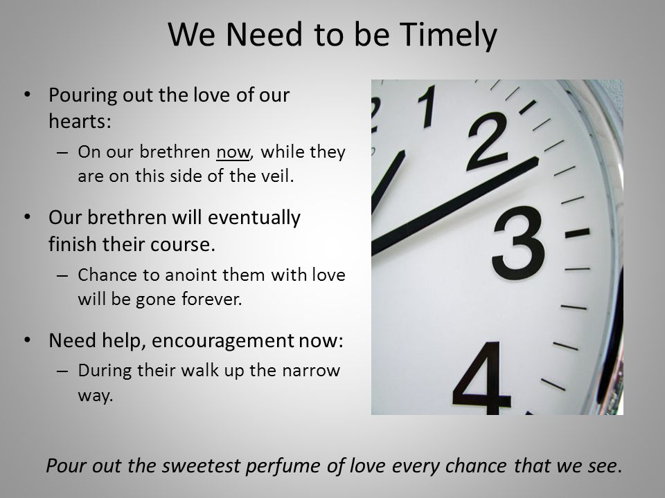 We Need to be Timely Pouring out the love of our hearts: – On our brethren now, while they are on this side of the veil.