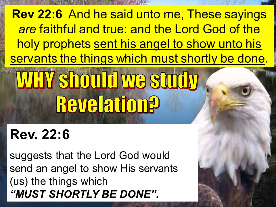 """Rev. 22:6 suggests that the Lord God would send an angel to show His servants (us) the things which """"MUST SHORTLY BE DONE"""". Rev 22:6 And he said unto"""