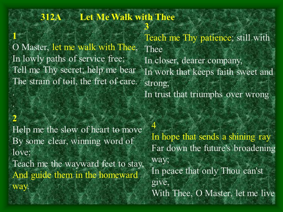 1 O Master, let me walk with Thee, In lowly paths of service free; Tell me Thy secret; help me bear The strain of toil, the fret of care..