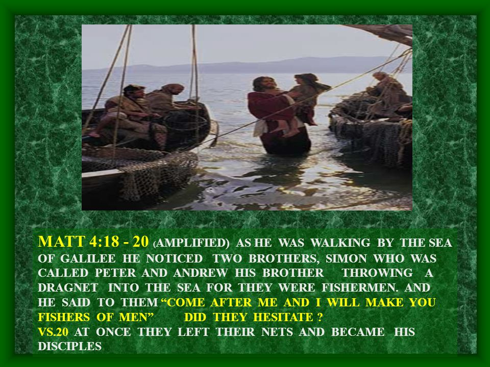 MATT 4:18 - 20 ( AMPLIFIED) AS HE WAS WALKING BY THE SEA OF GALILEE HE NOTICED TWO BROTHERS, SIMON WHO WAS CALLED PETER AND ANDREW HIS BROTHER THROWING A DRAGNET INTO THE SEA FOR THEY WERE FISHERMEN.