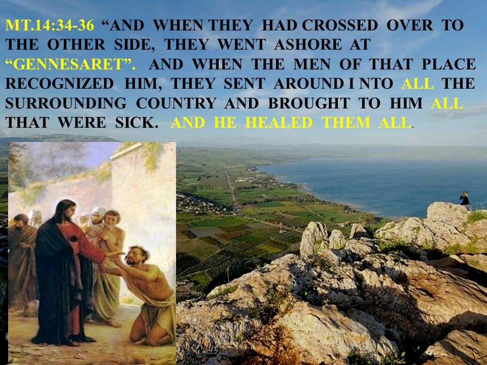 MT.14:34-36 AND WHEN THEY HAD CROSSED OVER TO THE OTHER SIDE, THEY WENT ASHORE AT GENNESARET .