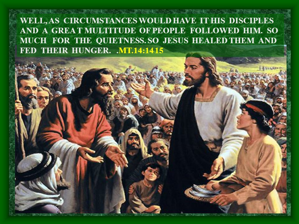 WELL, AS CIRCUMSTANCES WOULD HAVE IT HIS DISCIPLES AND A GREA T MULTITUDE OF PEOPLE FOLLOWED HIM.