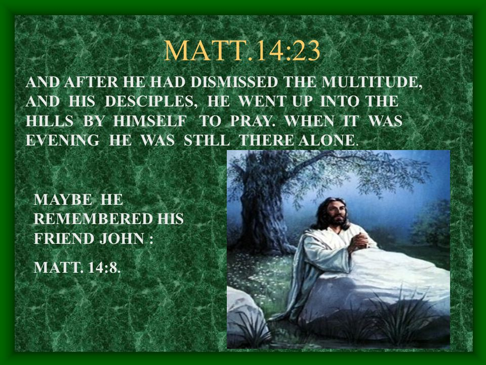 MATT.14:23 AND AFTER HE HAD DISMISSED THE MULTITUDE, AND HIS DESCIPLES, HE WENT UP INTO THE HILLS BY HIMSELF TO PRAY.