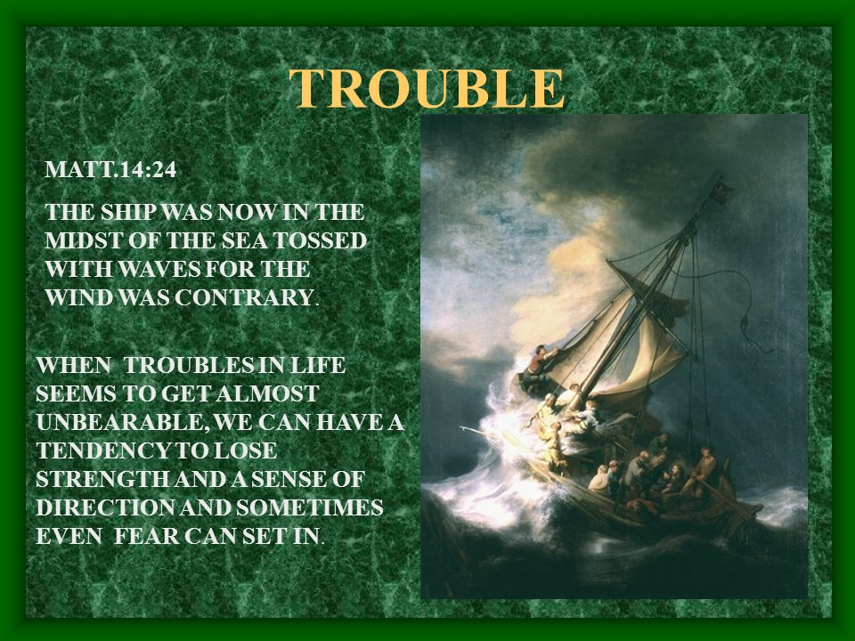 TROUBLE MATT.14:24 THE SHIP WAS NOW IN THE MIDST OF THE SEA TOSSED WITH WAVES FOR THE WIND WAS CONTRARY.