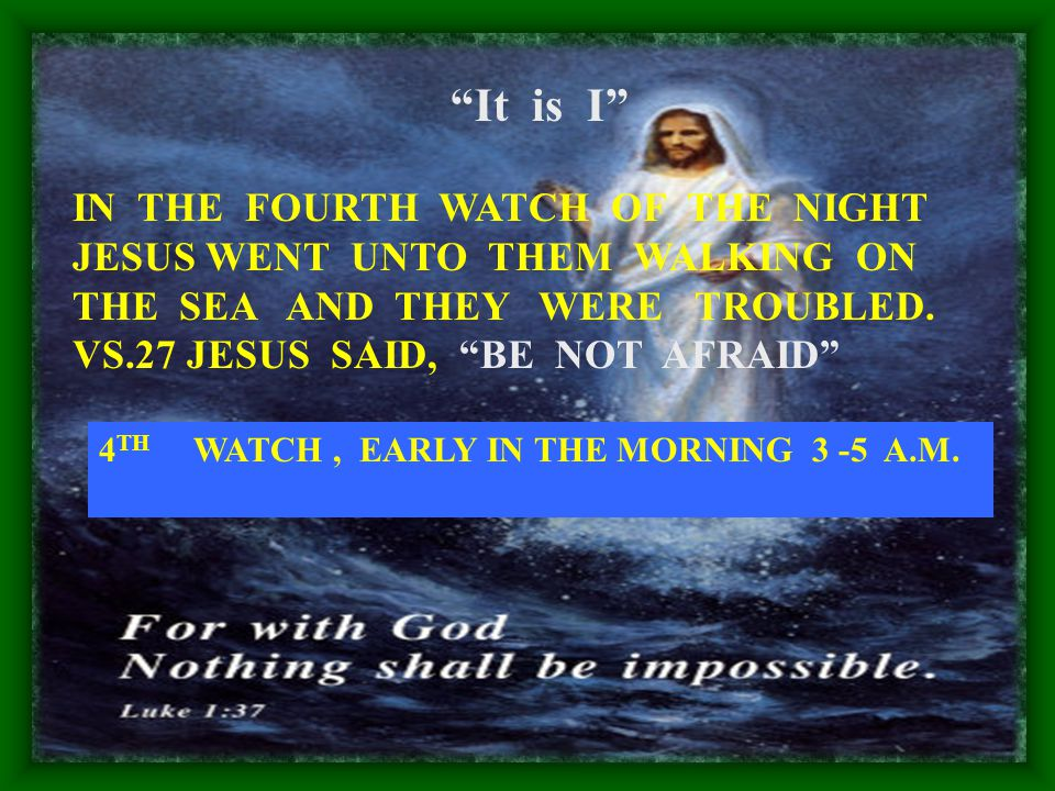 IN THE FOURTH WATCH OF THE NIGHT JESUS WENT UNTO THEM WALKING ON THE SEA AND THEY WERE TROUBLED.