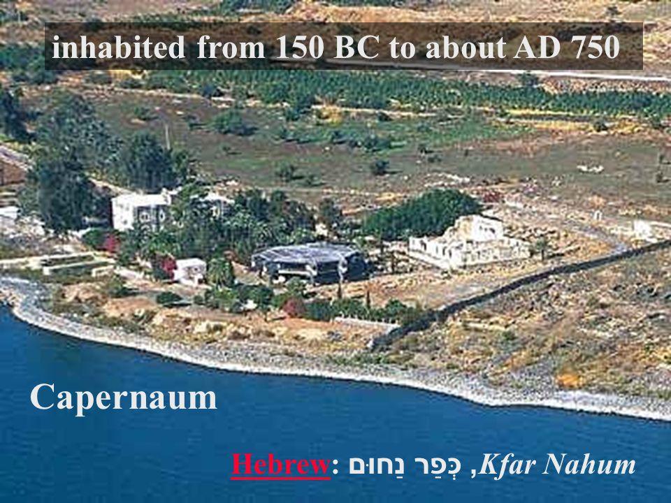 Capernaum HebrewHebrew: כְּפַר נַחוּם , Kfar Nahum inhabited from 150 BC to about AD 750