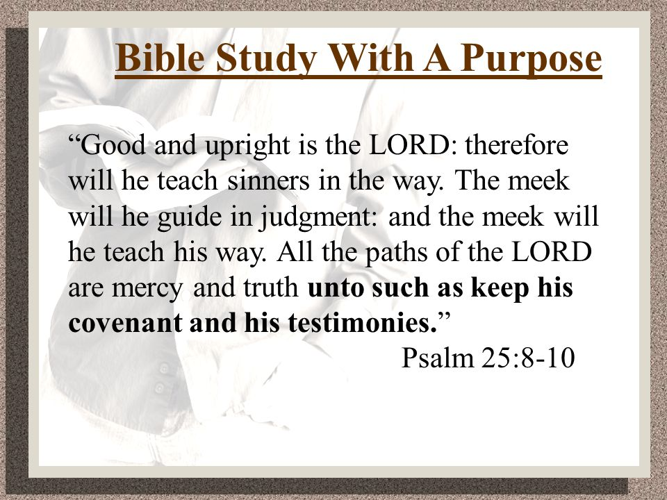 Bible Study With A Purpose Good and upright is the LORD: therefore will he teach sinners in the way.