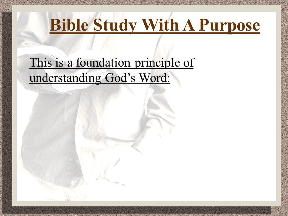 Bible Study With A Purpose This is a foundation principle of understanding God's Word: