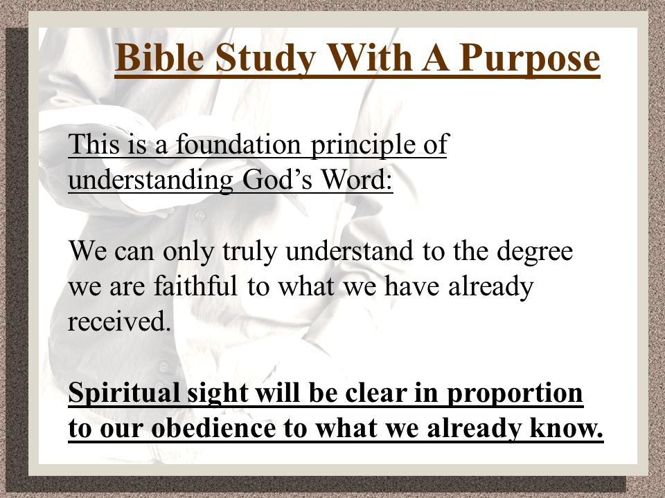 Bible Study With A Purpose This is a foundation principle of understanding God's Word: We can only truly understand to the degree we are faithful to what we have already received.