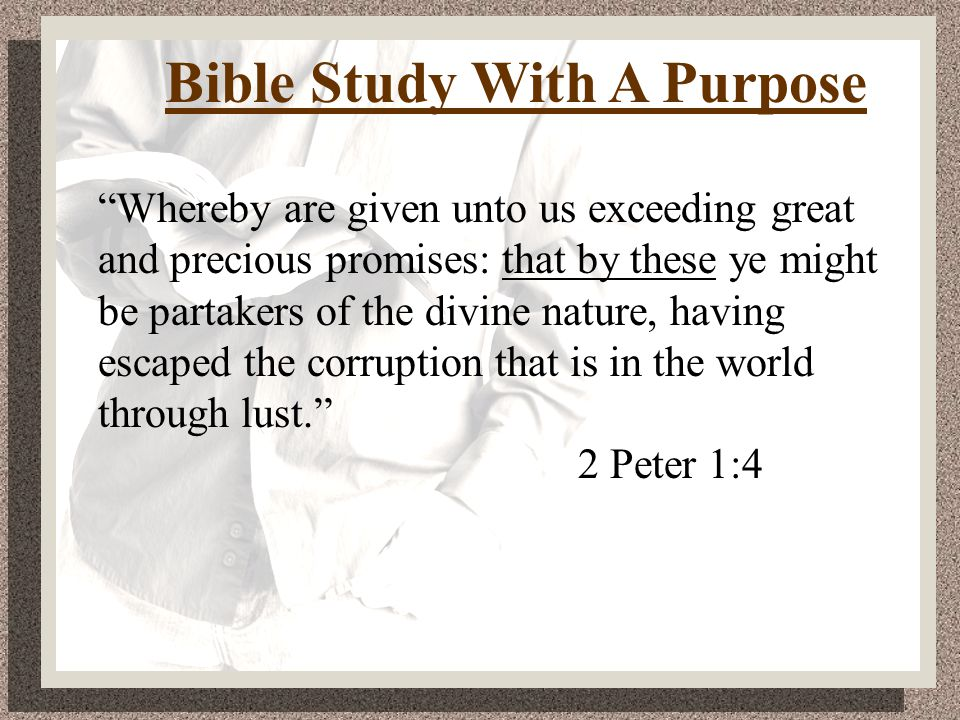 Bible Study With A Purpose Whereby are given unto us exceeding great and precious promises: that by these ye might be partakers of the divine nature, having escaped the corruption that is in the world through lust. 2 Peter 1:4