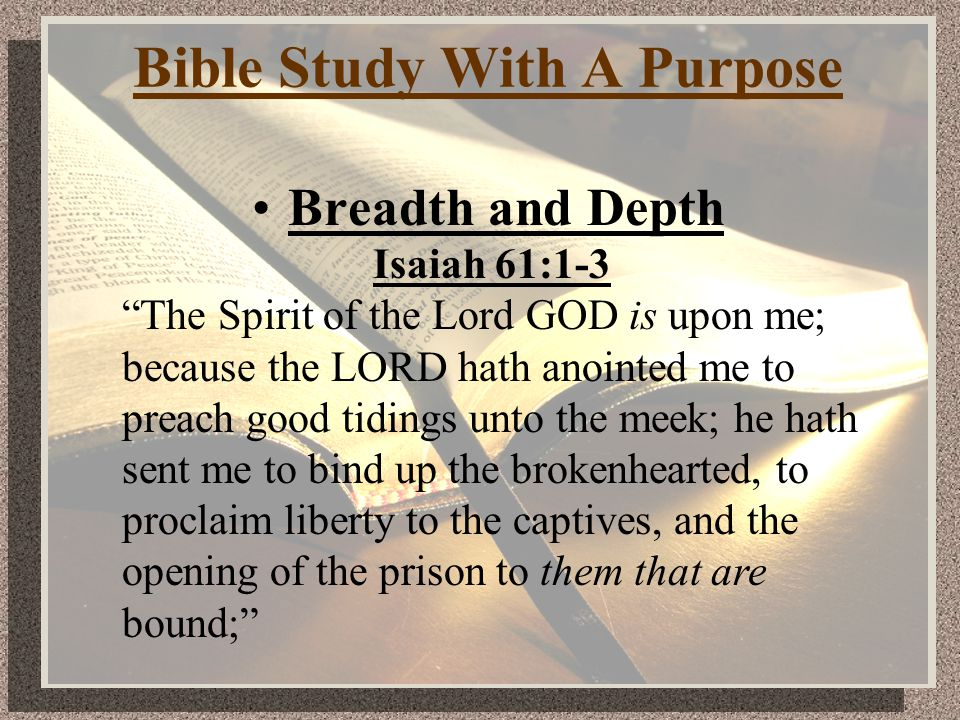Bible Study With A Purpose Breadth and Depth Isaiah 61:1-3 The Spirit of the Lord GOD is upon me; because the LORD hath anointed me to preach good tidings unto the meek; he hath sent me to bind up the brokenhearted, to proclaim liberty to the captives, and the opening of the prison to them that are bound;