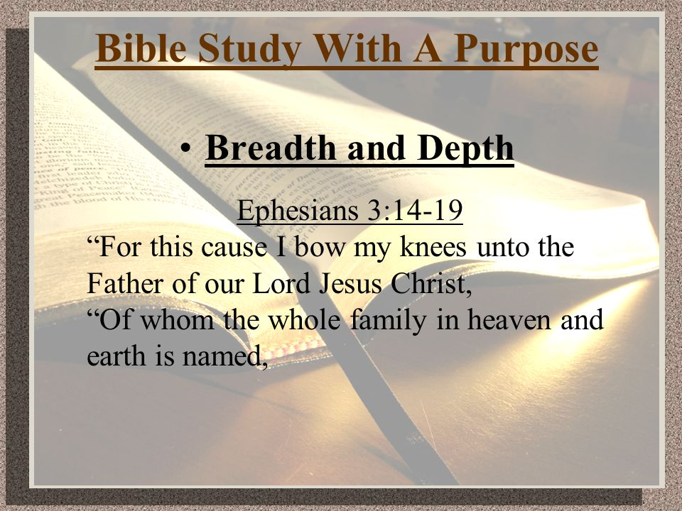 Bible Study With A Purpose Breadth and Depth Ephesians 3:14-19 For this cause I bow my knees unto the Father of our Lord Jesus Christ, Of whom the whole family in heaven and earth is named,