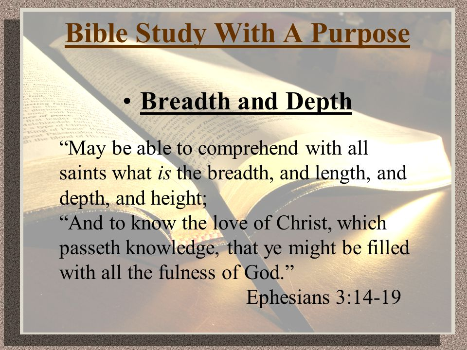 Bible Study With A Purpose Breadth and Depth May be able to comprehend with all saints what is the breadth, and length, and depth, and height; And to know the love of Christ, which passeth knowledge, that ye might be filled with all the fulness of God. Ephesians 3:14-19