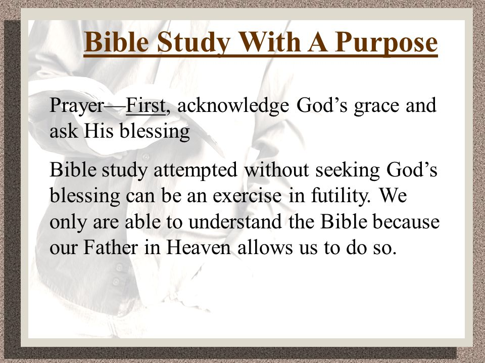 Prayer—First, acknowledge God's grace and ask His blessing Bible study attempted without seeking God's blessing can be an exercise in futility.
