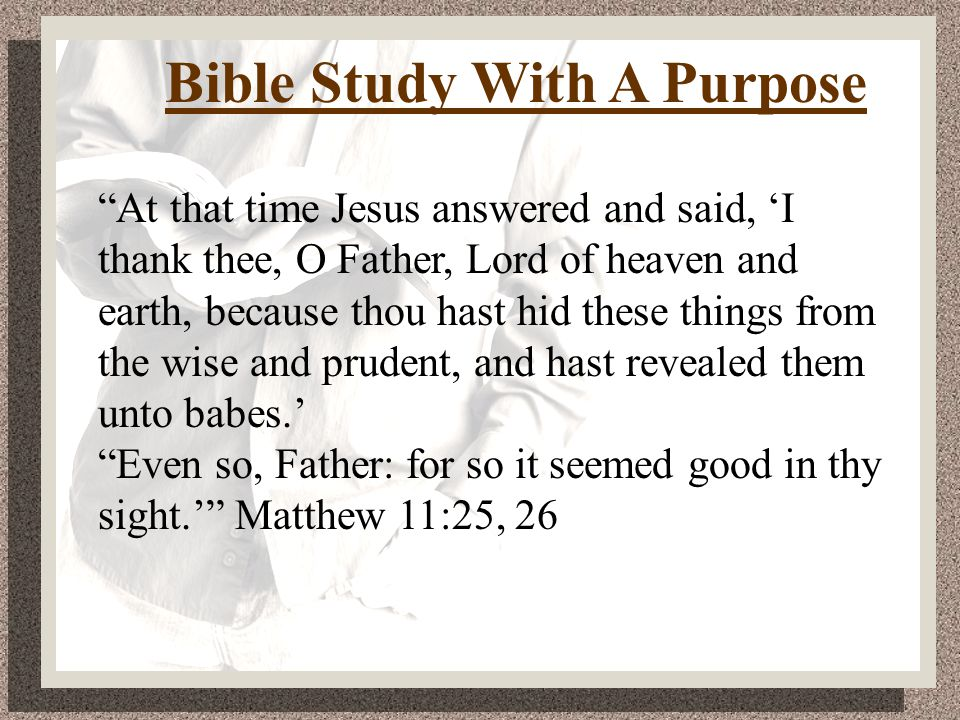 Bible Study With A Purpose This is life eternal, that they might know thee the only true God, and Jesus Christ, whom thou hast sent. John 17:3