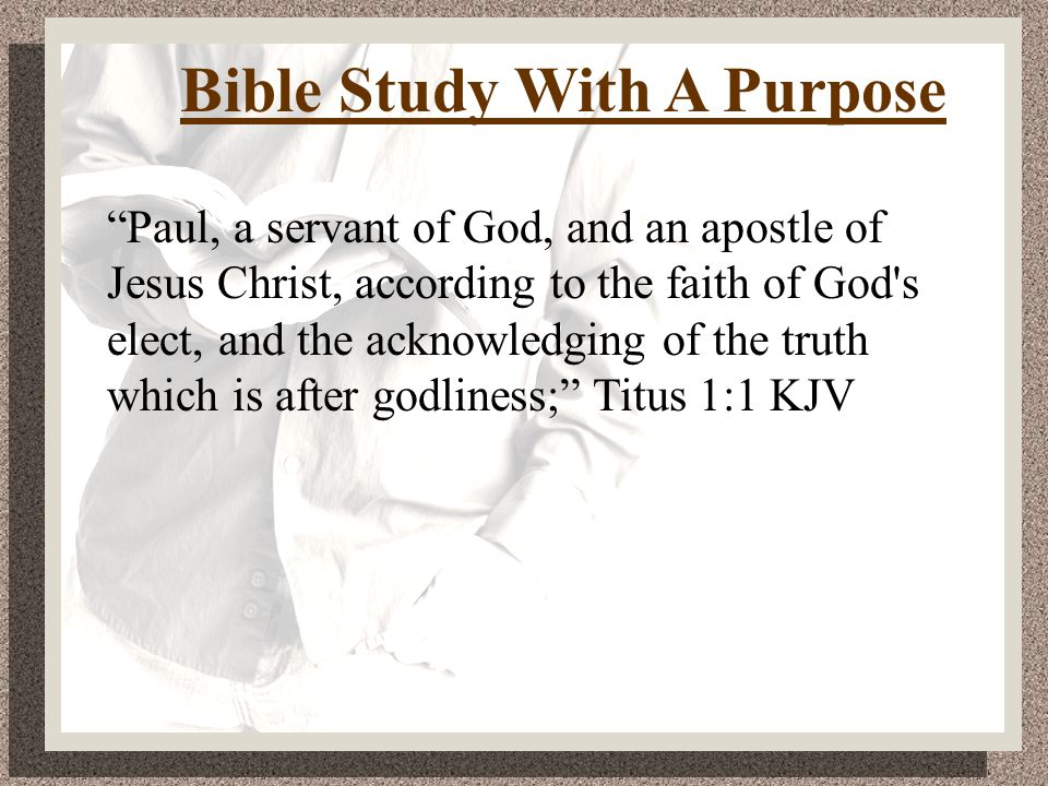 Bible Study With A Purpose Paul, a servant of God, and an apostle of Jesus Christ, according to the faith of God s elect, and the acknowledging of the truth which is after godliness; Titus 1:1 KJV