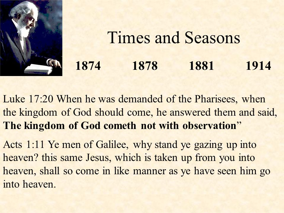 Times and Seasons 1874187818811914 Luke 17:20 When he was demanded of the Pharisees, when the kingdom of God should come, he answered them and said, T