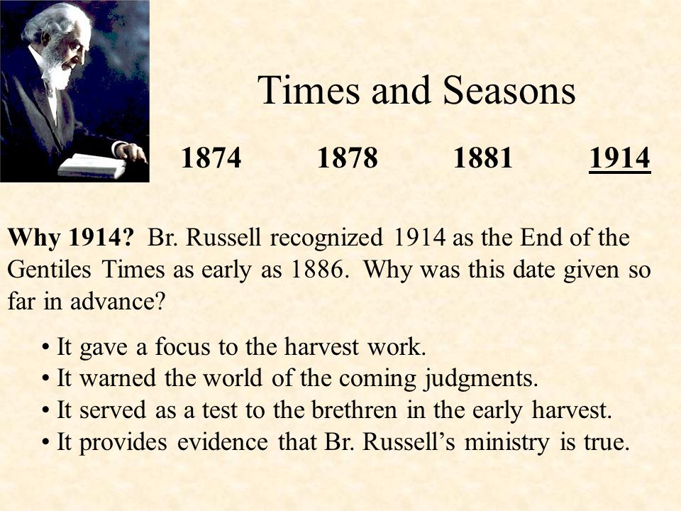 Times and Seasons 1874187818811914 Why 1914? Br. Russell recognized 1914 as the End of the Gentiles Times as early as 1886. Why was this date given so