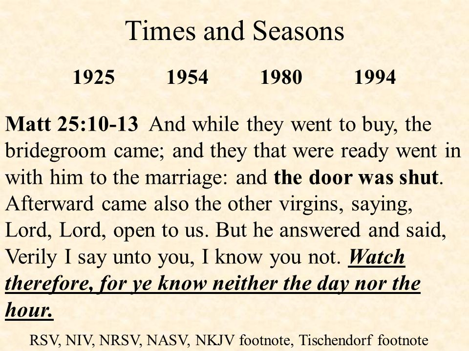 Times and Seasons RSV, NIV, NRSV, NASV, NKJV footnote, Tischendorf footnote 1925195419801994 Matt 25:10-13 And while they went to buy, the bridegroom