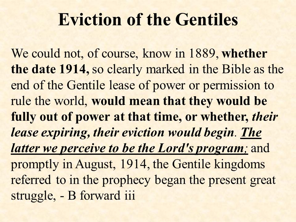 Eviction of the Gentiles We could not, of course, know in 1889, whether the date 1914, so clearly marked in the Bible as the end of the Gentile lease of power or permission to rule the world, would mean that they would be fully out of power at that time, or whether, their lease expiring, their eviction would begin.