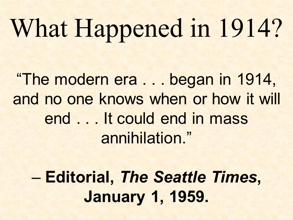 """""""The modern era... began in 1914, and no one knows when or how it will end... It could end in mass annihilation."""" – Editorial, The Seattle Times, Janu"""