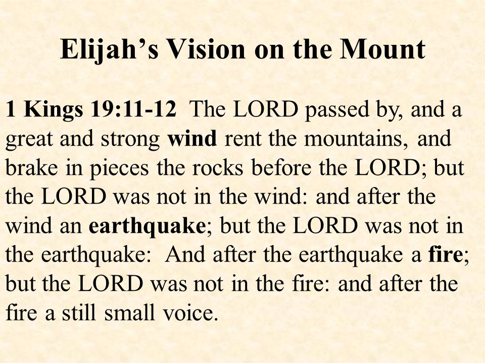 Elijah's Vision on the Mount 1 Kings 19:11-12 The LORD passed by, and a great and strong wind rent the mountains, and brake in pieces the rocks before the LORD; but the LORD was not in the wind: and after the wind an earthquake; but the LORD was not in the earthquake: And after the earthquake a fire; but the LORD was not in the fire: and after the fire a still small voice.