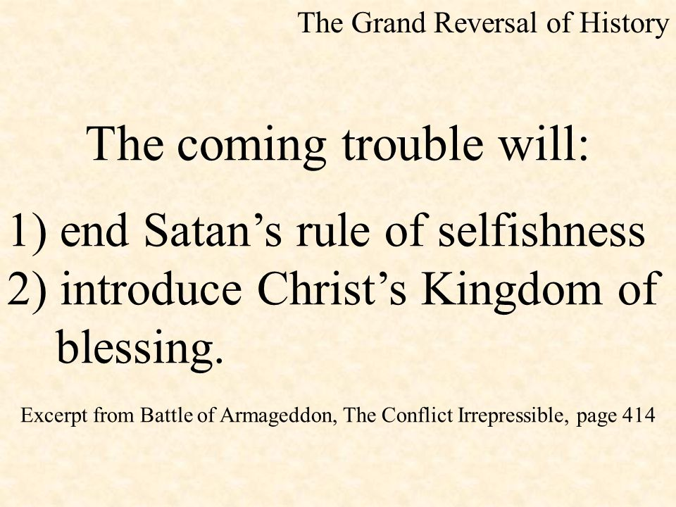 The coming trouble will: 1) end Satan's rule of selfishness 2) introduce Christ's Kingdom of blessing. Excerpt from Battle of Armageddon, The Conflict