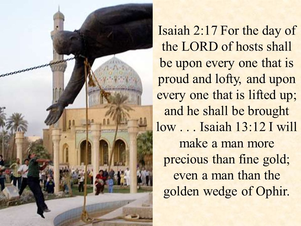 Isaiah 2:17 For the day of the LORD of hosts shall be upon every one that is proud and lofty, and upon every one that is lifted up; and he shall be brought low...